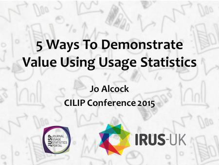 5 Ways To Demonstrate Value Using Usage Statistics Jo Alcock CILIP Conference 2015.