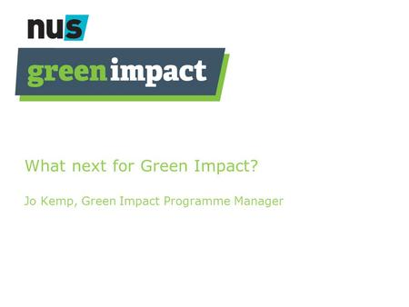 What next for Green Impact? Jo Kemp, Green Impact Programme Manager.