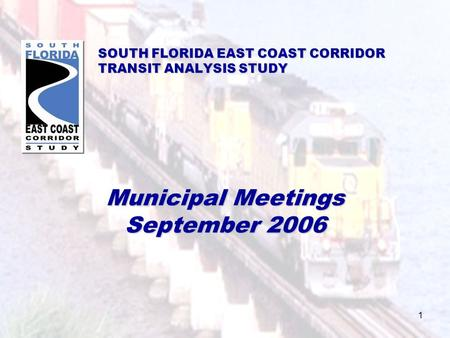 1 SOUTH FLORIDA EAST COAST CORRIDOR TRANSIT ANALYSIS STUDY Municipal Meetings September 2006.
