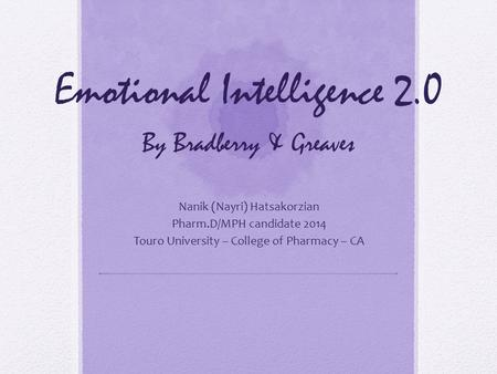 Emotional Intelligence 2.0 By Bradberry & Greaves Nanik (Nayri) Hatsakorzian Pharm.D/MPH candidate 2014 Touro University – College of Pharmacy – CA.