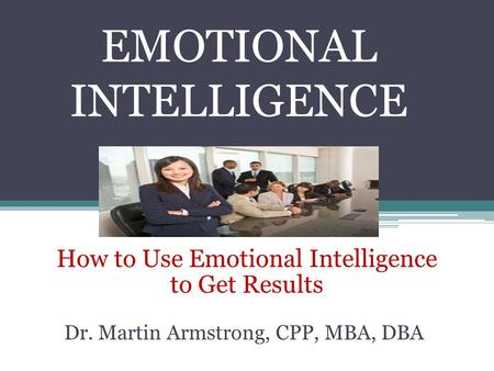 EMOTIONAL INTELLIGENCE How to Use Emotional Intelligence to Get Results Dr. Martin Armstrong, CPP, MBA, DBA.