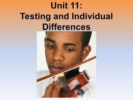 Unit 11: Testing and Individual Differences. Unit Overview What is Intelligence? Assessing Intelligence The Dynamics of Intelligence Genetic and Environmental.