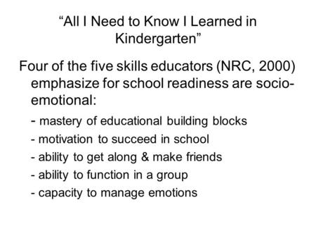 """All I Need to Know I Learned in Kindergarten"" Four of the five skills educators (NRC, 2000) emphasize for school readiness are socio- emotional: - mastery."
