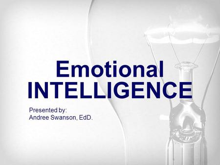 Emotional INTELLIGENCE Presented by: Andree Swanson, EdD.