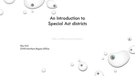 An Introduction to Special Act districts Roy Hull DWR-Northern Region Office https://aadev.resources.ca.gov/