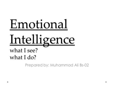 Emotional Intelligence what I see? what I do? Prepared by: Muhammad Ali Bs-02.