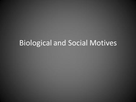 Biological and Social Motives. Biological Motives A. Some of our behavior is determined by the internal, or physiological, state of the organism – Critical.