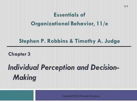 Copyright ©2012 Pearson Education Chapter 3 Individual Perception and Decision- Making 3-1 Essentials of Organizational Behavior, 11/e Stephen P. Robbins.