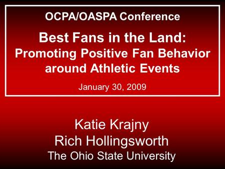 Katie Krajny Rich Hollingsworth The Ohio State University OCPA/OASPA Conference Best Fans in the Land: Promoting Positive Fan Behavior around Athletic.