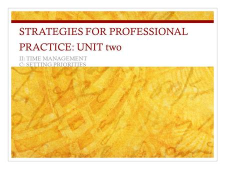 STRATEGIES FOR PROFESSIONAL PRACTICE: UNIT two II: TIME MANAGEMENT C: SETTING PRIORITIES.