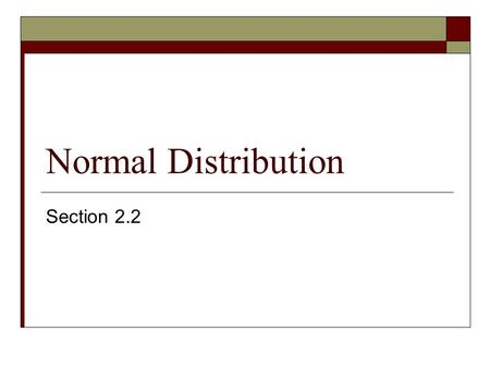 Normal Distribution Section 2.2. Objectives  Introduce the Normal Distribution  Properties of the Standard Normal Distribution  Use Normal Distribution.
