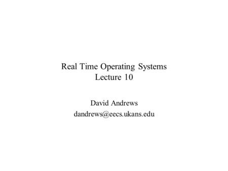 Real Time Operating Systems Lecture 10 David Andrews