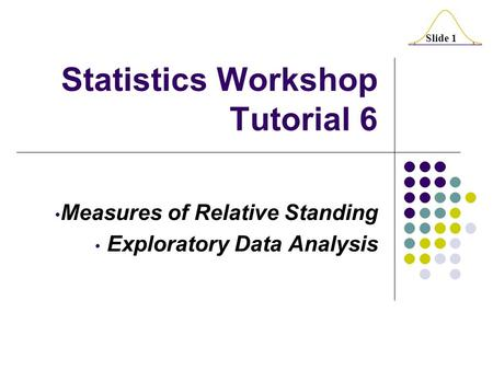 Slide 1 Statistics Workshop Tutorial 6 Measures of Relative Standing Exploratory Data Analysis.