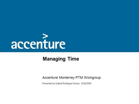 Managing Time Accenture Monterrey PTM Workgroup Presented by Gabriel Rodriguez Munoz 10/02/2009.