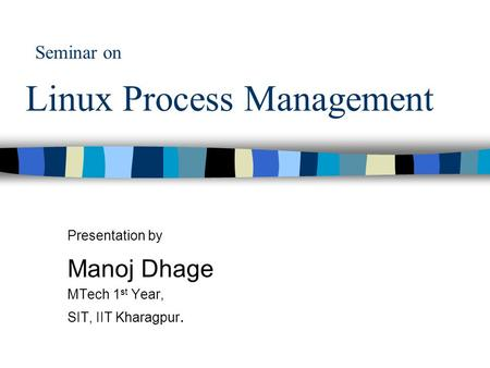 Seminar on Linux Process Management Presentation by Manoj Dhage MTech 1 st Year, SIT, IIT Kharagpur.