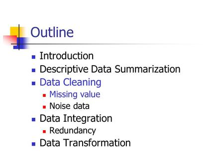 Outline Introduction Descriptive Data Summarization Data Cleaning Missing value Noise data Data Integration Redundancy Data Transformation.