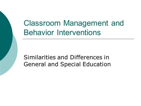 Classroom Management and Behavior Interventions Similarities and Differences in General and Special Education.