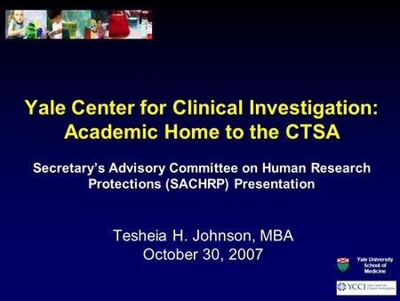 Yale Center for Clinical Investigation: Academic Home to the CTSA Secretary's Advisory Committee on Human Research Protections (SACHRP) Presentation Tesheia.