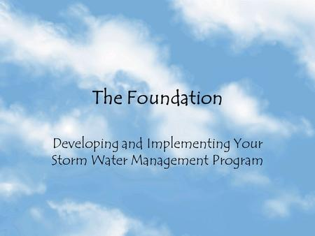 The Foundation Developing and Implementing Your Storm Water Management Program.