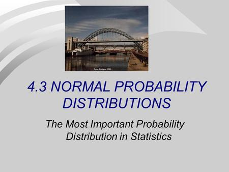 4.3 NORMAL PROBABILITY DISTRIBUTIONS The Most Important Probability Distribution in Statistics.