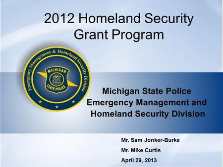 2012 Homeland Security Grant Program Michigan State Police Emergency Management and Homeland Security Division Mr. Sam Jonker-Burke Mr. Mike Curtis April.