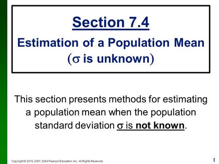 1 Copyright © 2010, 2007, 2004 Pearson Education, Inc. All Rights Reserved. Section 7.4 Estimation of a Population Mean  is unknown  This section presents.