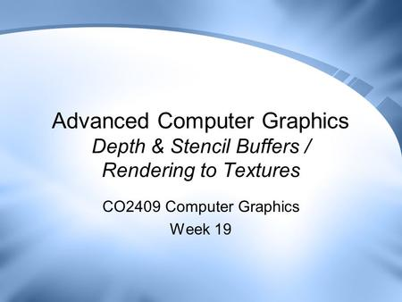 Advanced Computer Graphics Depth & Stencil Buffers / Rendering to Textures CO2409 Computer Graphics Week 19.