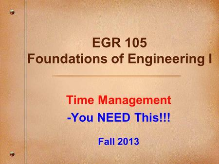 Time Management -You NEED This!!! Fall 2013 EGR 105 Foundations of Engineering I.