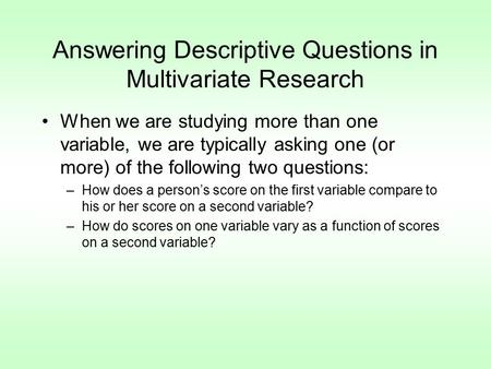 Answering Descriptive Questions in Multivariate Research When we are studying more than one variable, we are typically asking one (or more) of the following.