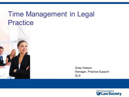Time Management in Legal Practice Giles Watson Manager, Practice Support QLS.