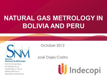 NATURAL GAS METROLOGY IN BOLIVIA AND PERU October 2012 José Dajes Castro.