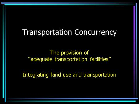 "Transportation Concurrency The provision of ""adequate transportation facilities"" Integrating land use and transportation."