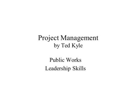 Project Management by Ted Kyle Public Works Leadership Skills.