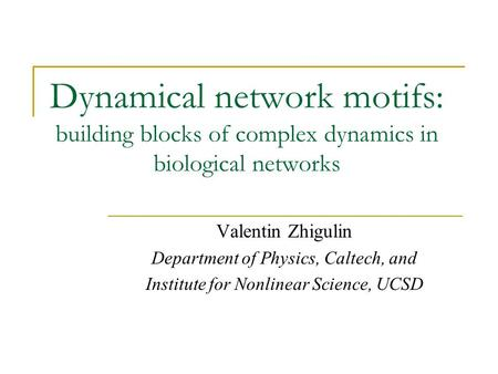 Dynamical network motifs: building blocks of complex dynamics in biological networks Valentin Zhigulin Department of Physics, Caltech, and Institute for.