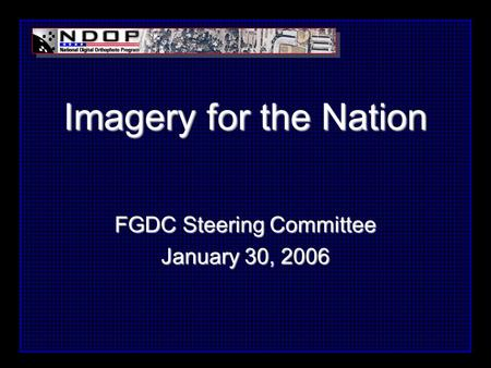 Imagery for the Nation FGDC Steering Committee January 30, 2006.