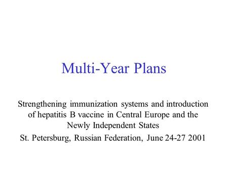 Multi-Year Plans Strengthening immunization systems and introduction of hepatitis B vaccine in Central Europe and the Newly Independent States St. Petersburg,