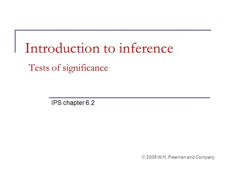 Introduction to inference Tests of significance IPS chapter 6.2 © 2006 W.H. Freeman and Company.