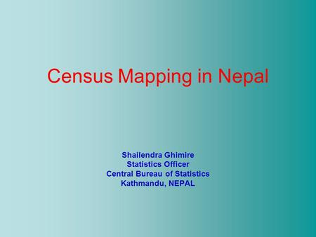 Census Mapping in Nepal Shailendra Ghimire Statistics Officer Central Bureau of Statistics Kathmandu, NEPAL.