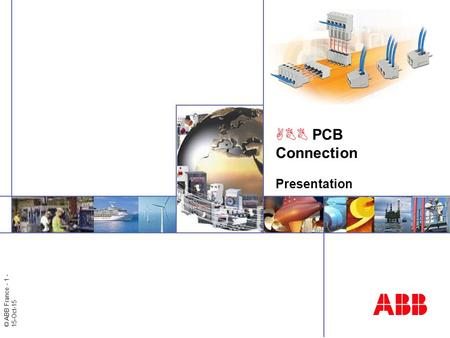 © ABB France - 1 - 15-Oct-15 ABB PCB Connection Presentation.