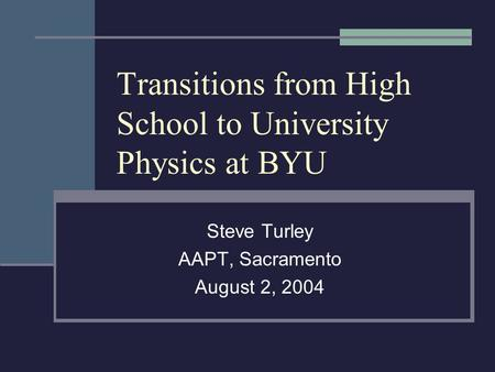 Transitions from High School to University Physics at BYU Steve Turley AAPT, Sacramento August 2, 2004.