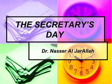 THE SECRETARY'S DAY Dr. Nasser Al JarAllah. THE SECRETARY'S DAY Prepare the afternoon before. Prepare the afternoon before. Prompt morning start. Prompt.
