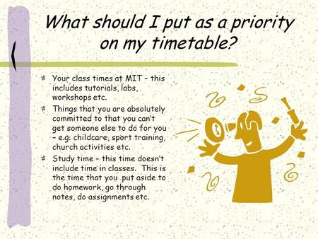 What should I put as a priority on my timetable? Your class times at MIT – this includes tutorials, labs, workshops etc. Things that you are absolutely.