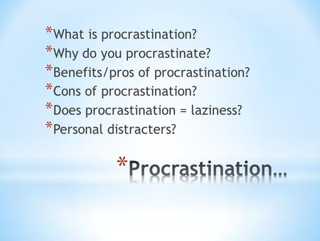* What is procrastination? * Why do you procrastinate? * Benefits/pros of procrastination? * Cons of procrastination? * Does procrastination = laziness?
