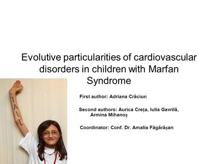 Evolutive particularities of cardiovascular disorders in children with Marfan Syndrome First author: Adriana Crăciun Second authors: Aurica Crea, Iulia.