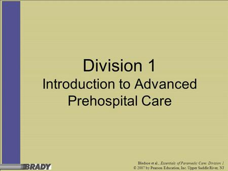 Bledsoe et al., Essentials of Paramedic Care: Division 1 © 2007 by Pearson Education, Inc. Upper Saddle River, NJ Division 1 Introduction to Advanced Prehospital.