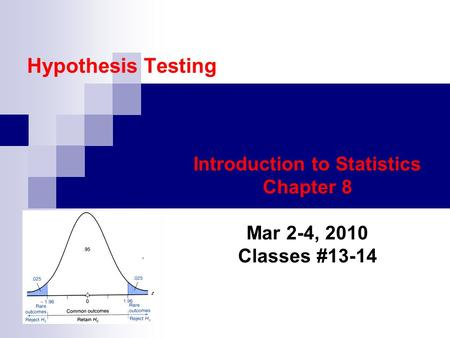 Hypothesis Testing Introduction to Statistics Chapter 8 Mar 2-4, 2010 Classes #13-14.