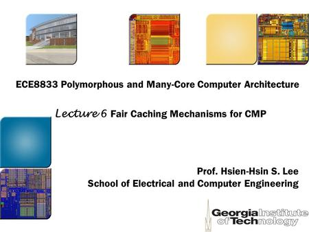 ECE8833 Polymorphous and Many-Core Computer Architecture Prof. Hsien-Hsin S. Lee School of Electrical and Computer Engineering Lecture 6 Fair Caching Mechanisms.