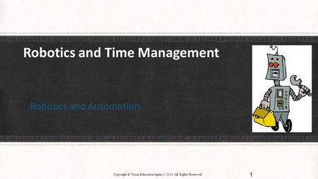 Robotics and Time Management  Robotics and Automation Copyright © Texas Education Agency, 2014. All Rights Reserved. 1.