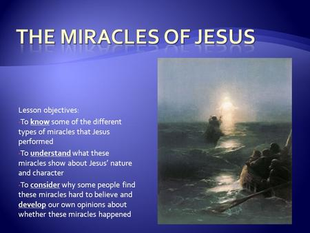 Lesson objectives: To know some of the different types of miracles that Jesus performed To understand what these miracles show about Jesus' nature and.
