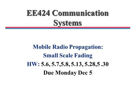 EE424 Communication Systems Mobile Radio Propagation: Small Scale Fading HW: 5.6, 5.7,5.8, 5.13, 5.28,5.30 Due Monday Dec 5.
